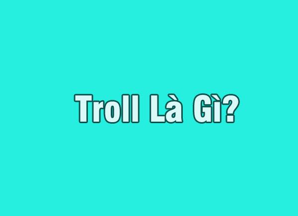 Troll là gì?  Tại sao mọi người ghét bị troll ?